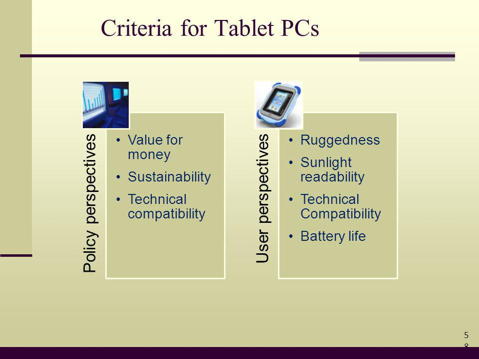 Criteria for Tablet PCs 58 Policy perspectives Value for money Sustainability Technical compatibility User perspectives Ruggedness Sunlight readability Technical Compatibility Battery life