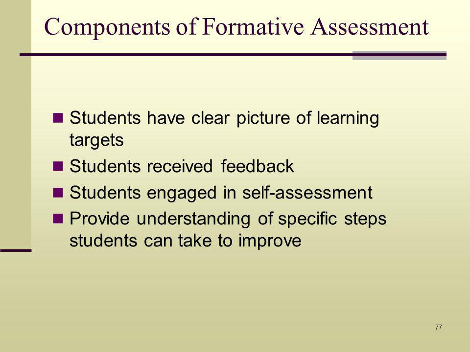Components of Formative Assessment Students have clear picture of learning targets Students received feedback Students engaged in self-assessment Provide understanding of specific steps students can take to improve 77