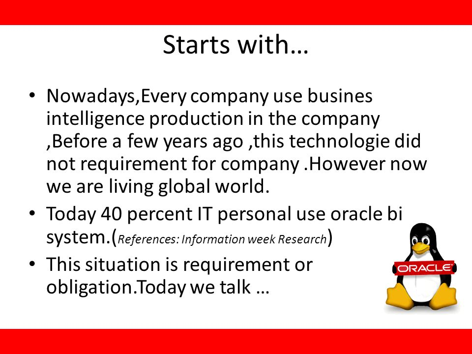 Starts with… Nowadays,Every company use busines intelligence production in the company,Before a few years ago,this technologie did not requirement for company.However now we are living global world.