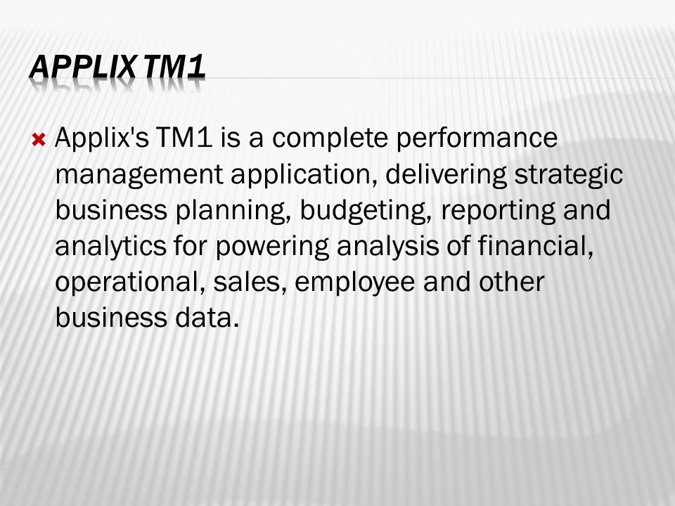  Applix s TM1 is a complete performance management application, delivering strategic business planning, budgeting, reporting and analytics for powering analysis of financial, operational, sales, employee and other business data.