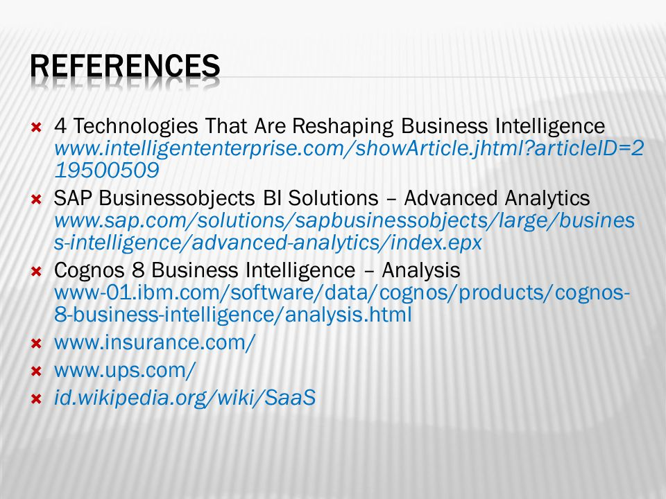  4 Technologies That Are Reshaping Business Intelligence www.intelligententerprise.com/showArticle.jhtml articleID=2 19500509  SAP Businessobjects BI Solutions – Advanced Analytics www.sap.com/solutions/sapbusinessobjects/large/busines s-intelligence/advanced-analytics/index.epx  Cognos 8 Business Intelligence – Analysis www-01.ibm.com/software/data/cognos/products/cognos- 8-business-intelligence/analysis.html  www.insurance.com/  www.ups.com/  id.wikipedia.org/wiki/SaaS