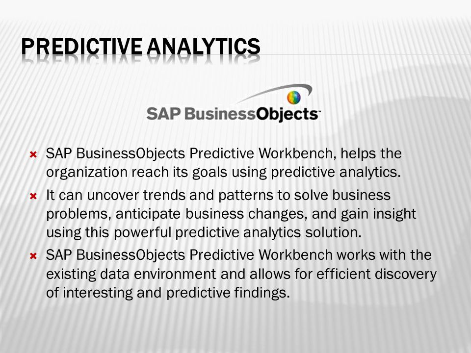  SAP BusinessObjects Predictive Workbench, helps the organization reach its goals using predictive analytics.  It can uncover trends and patterns to