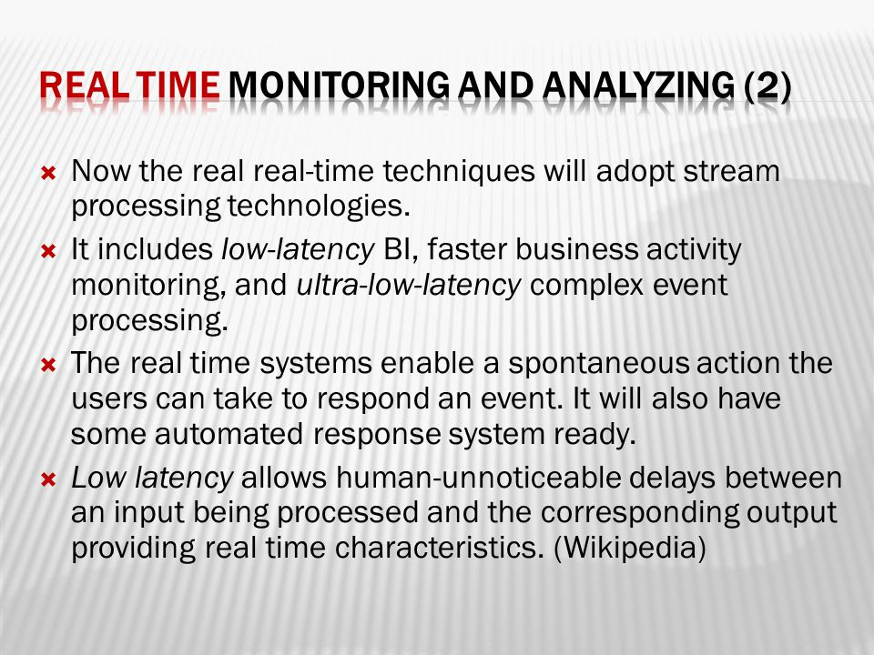  Now the real real-time techniques will adopt stream processing technologies.  It includes low-latency BI, faster business activity monitoring, and