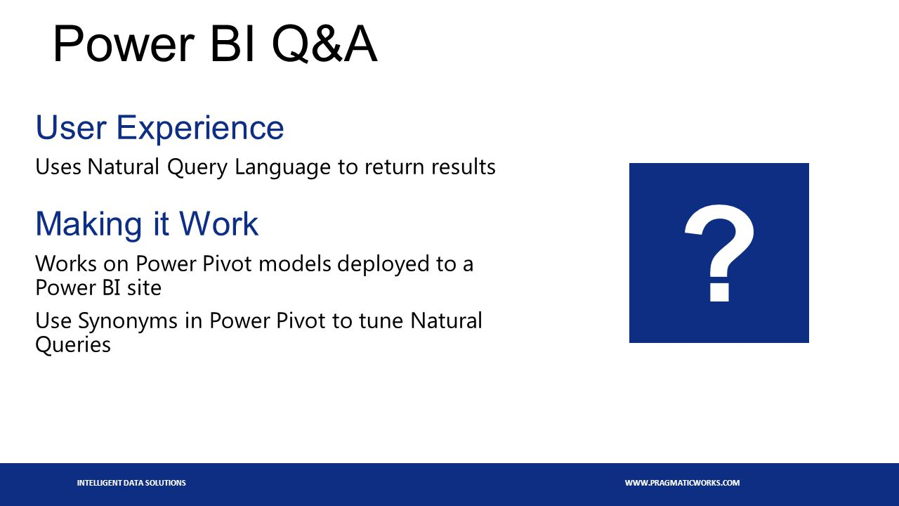 INTELLIGENT DATA SOLUTIONS WWW.PRAGMATICWORKS.COM Power BI Q&A User Experience Uses Natural Query Language to return results Making it Work Works on Power Pivot models deployed to a Power BI site Use Synonyms in Power Pivot to tune Natural Queries