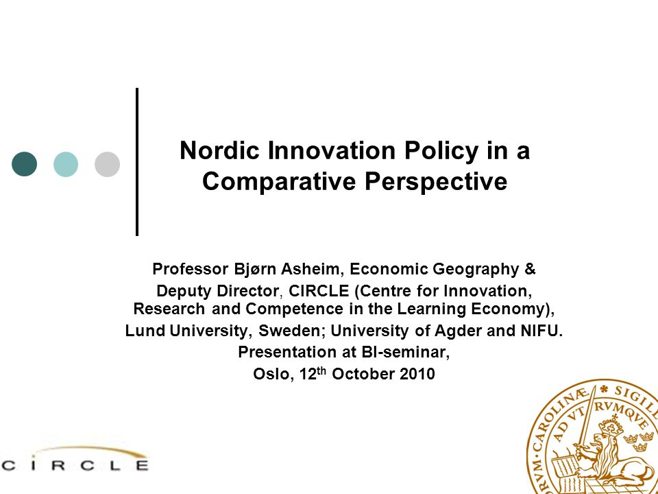 Nordic Innovation Policy in a Comparative Perspective Professor Bjørn Asheim, Economic Geography & Deputy Director, CIRCLE (Centre for Innovation, Res