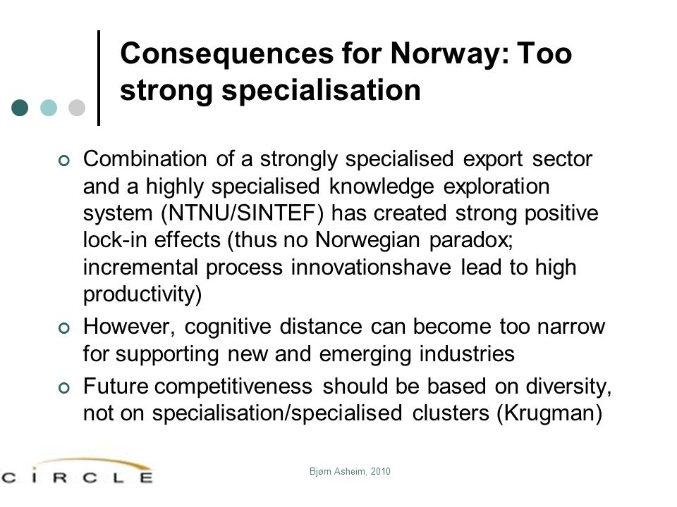 Consequences for Norway: Too strong specialisation Combination of a strongly specialised export sector and a highly specialised knowledge exploration system (NTNU/SINTEF) has created strong positive lock-in effects (thus no Norwegian paradox; incremental process innovationshave lead to high productivity) However, cognitive distance can become too narrow for supporting new and emerging industries Future competitiveness should be based on diversity, not on specialisation/specialised clusters (Krugman) Bjørn Asheim, 2010