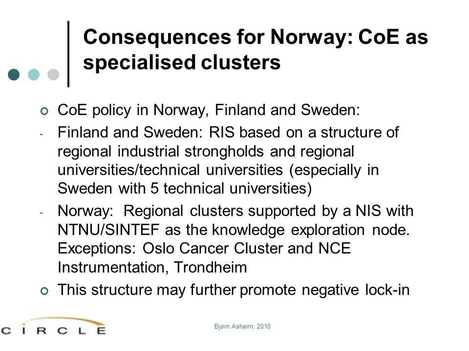 Consequences for Norway: CoE as specialised clusters CoE policy in Norway, Finland and Sweden: - Finland and Sweden: RIS based on a structure of regional industrial strongholds and regional universities/technical universities (especially in Sweden with 5 technical universities) - Norway: Regional clusters supported by a NIS with NTNU/SINTEF as the knowledge exploration node.