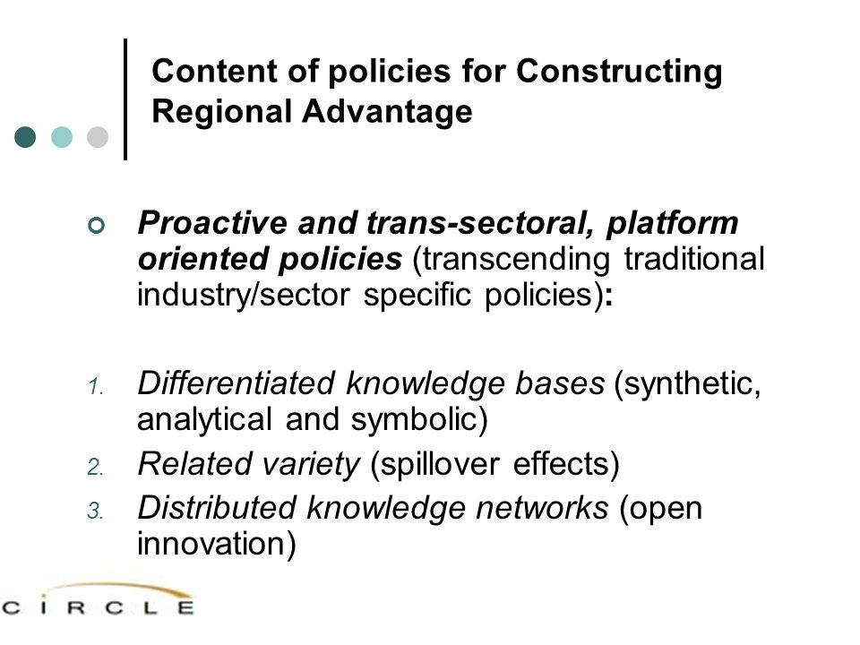 Content of policies for Constructing Regional Advantage Proactive and trans-sectoral, platform oriented policies (transcending traditional industry/sector specific policies): 1.