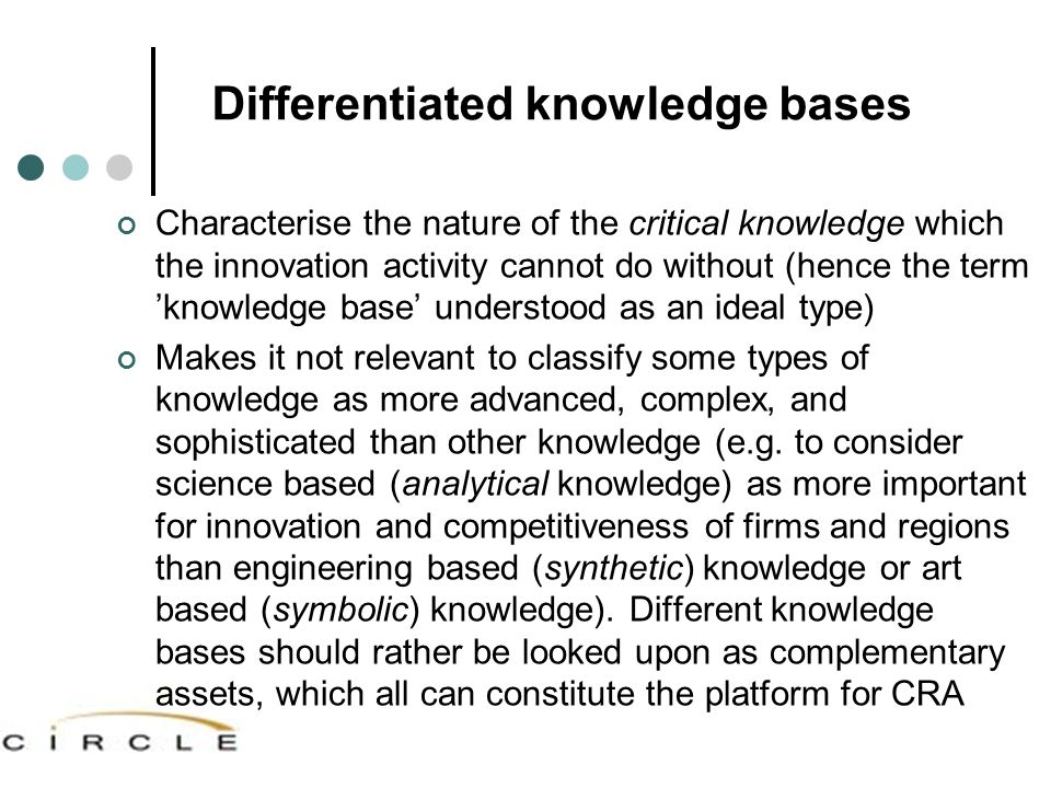 Differentiated knowledge bases Characterise the nature of the critical knowledge which the innovation activity cannot do without (hence the term 'knowledge base' understood as an ideal type) Makes it not relevant to classify some types of knowledge as more advanced, complex, and sophisticated than other knowledge (e.g.