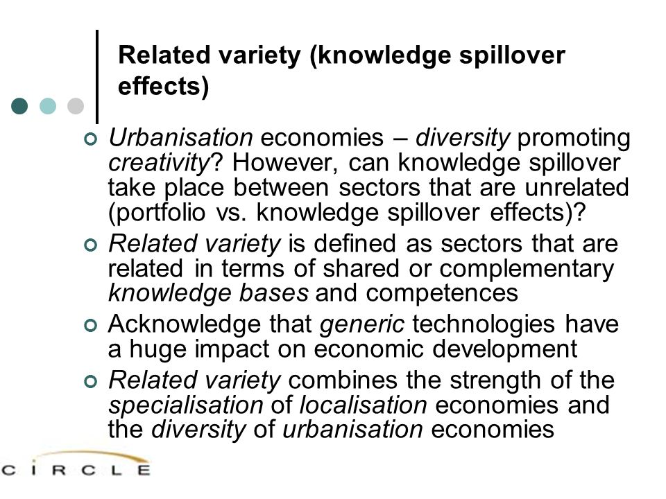 Related variety (knowledge spillover effects) Urbanisation economies – diversity promoting creativity? However, can knowledge spillover take place bet