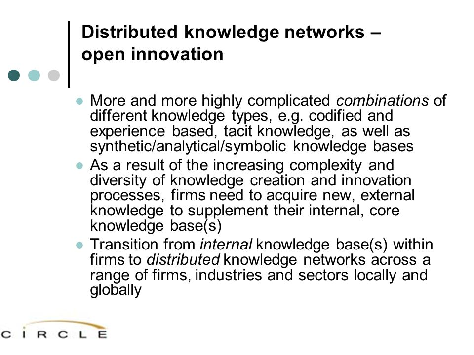 Distributed knowledge networks – open innovation More and more highly complicated combinations of different knowledge types, e.g. codified and experie