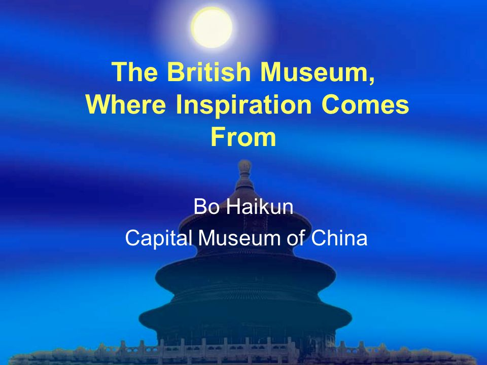 The British Museum, Where Inspiration Comes From Bo Haikun Capital Museum of China