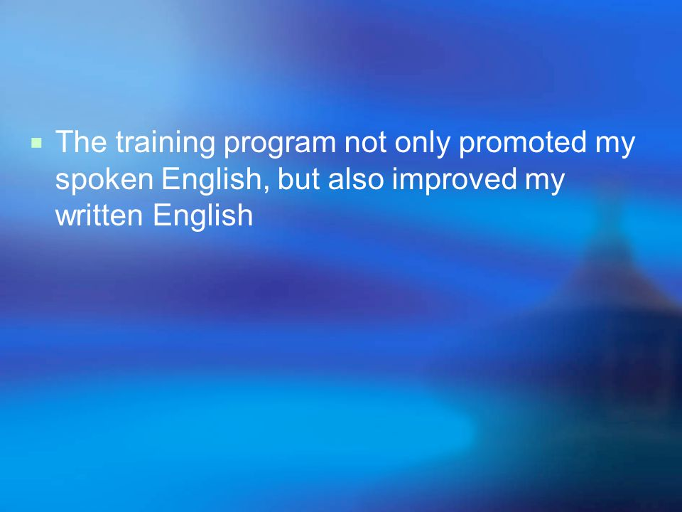  The training program not only promoted my spoken English, but also improved my written English
