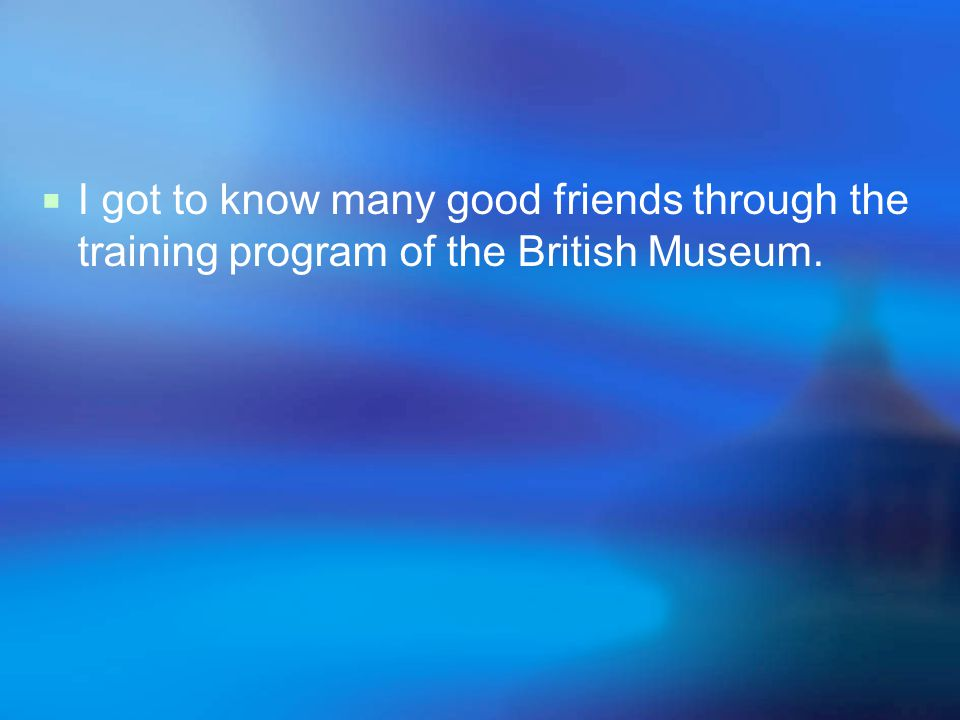  I got to know many good friends through the training program of the British Museum.