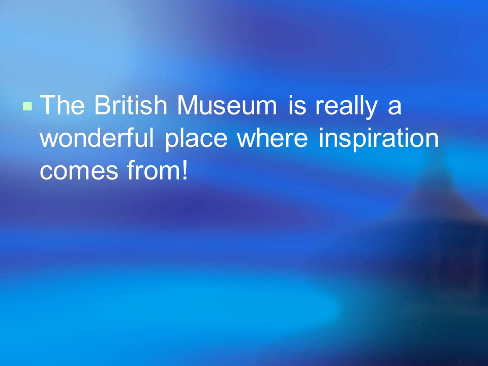 The British Museum is really a wonderful place where inspiration comes from!