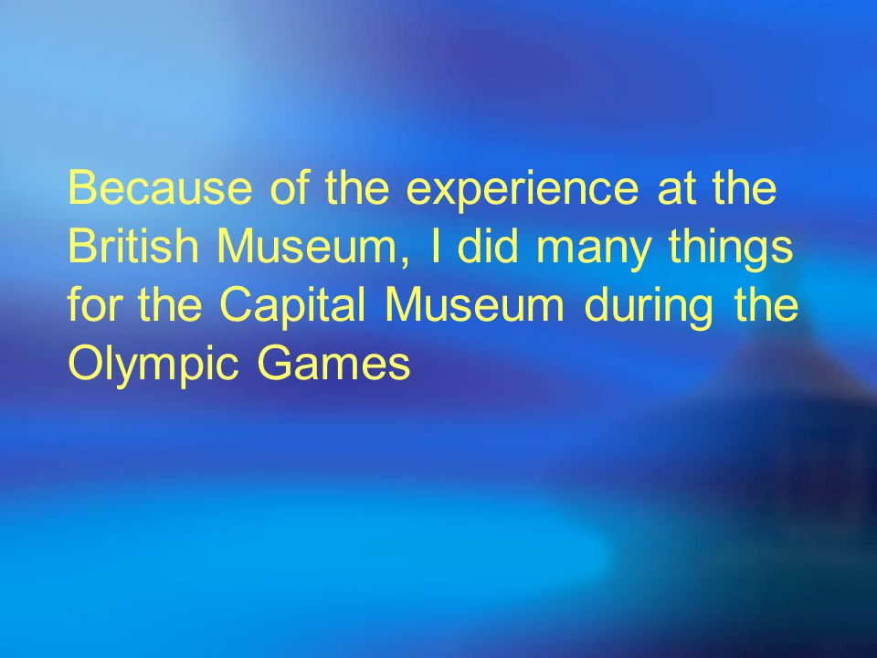 Because of the experience at the British Museum, I did many things for the Capital Museum during the Olympic Games