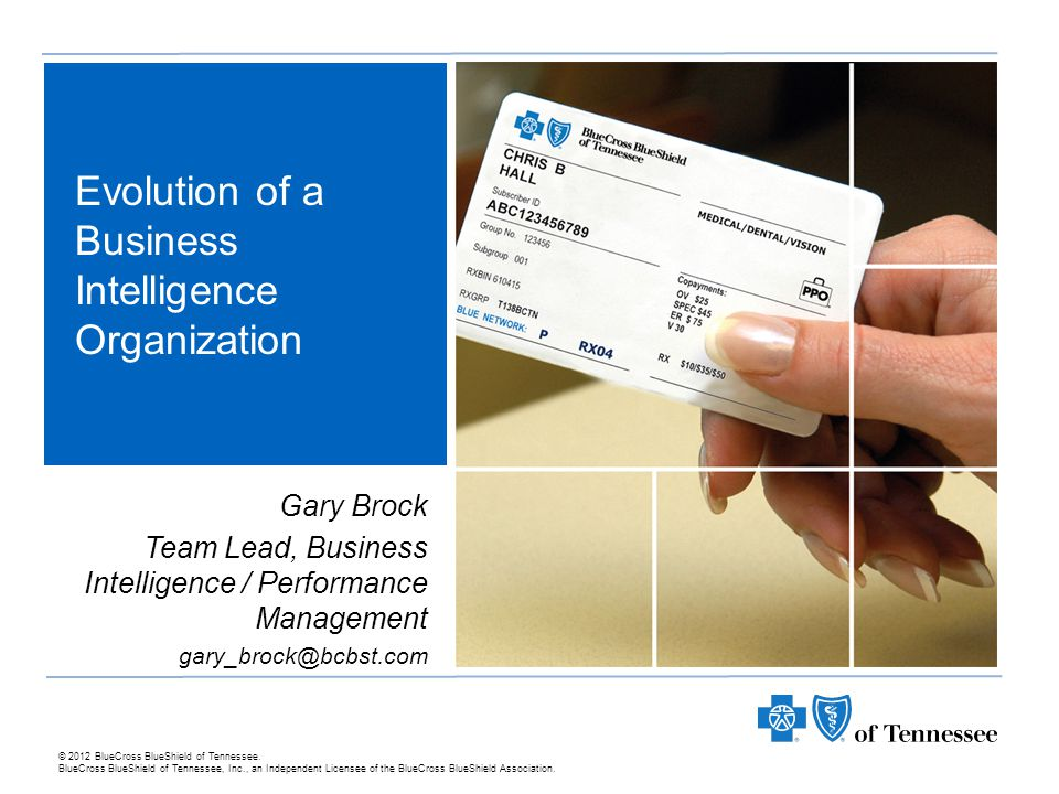 Introduction Business Intelligence / Performance Management Evolution of a Business Intelligence Organization ► BlueCross BlueShield of Tennessee (BCBST) is Tennessee's largest provider of health coverage, insurance products, and services.