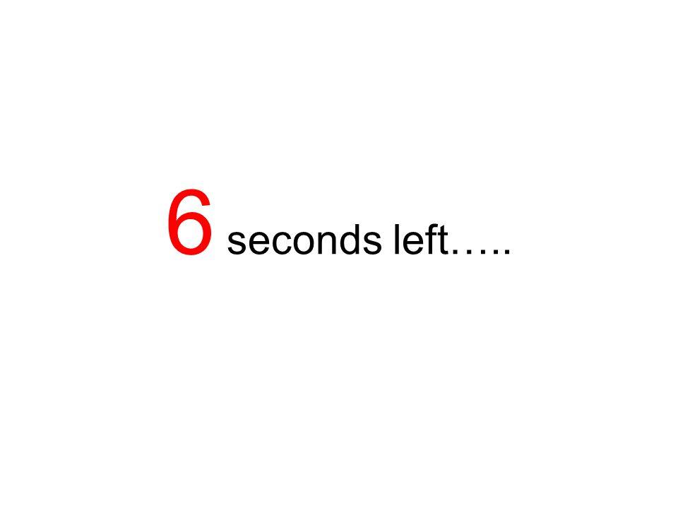 7 seconds left…..