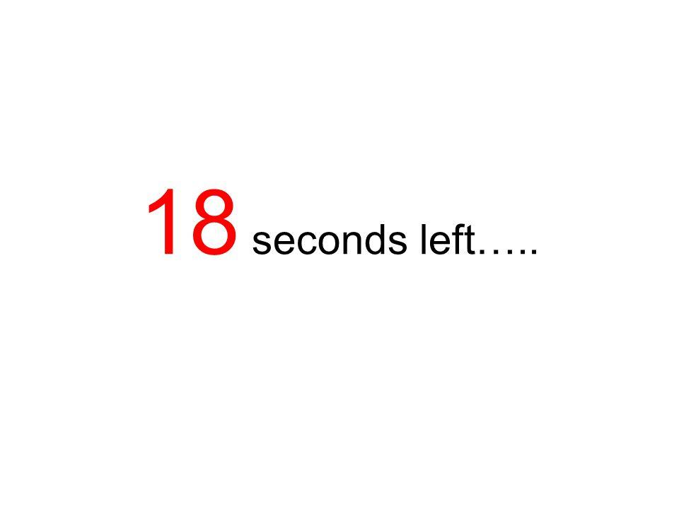 19 seconds left…..