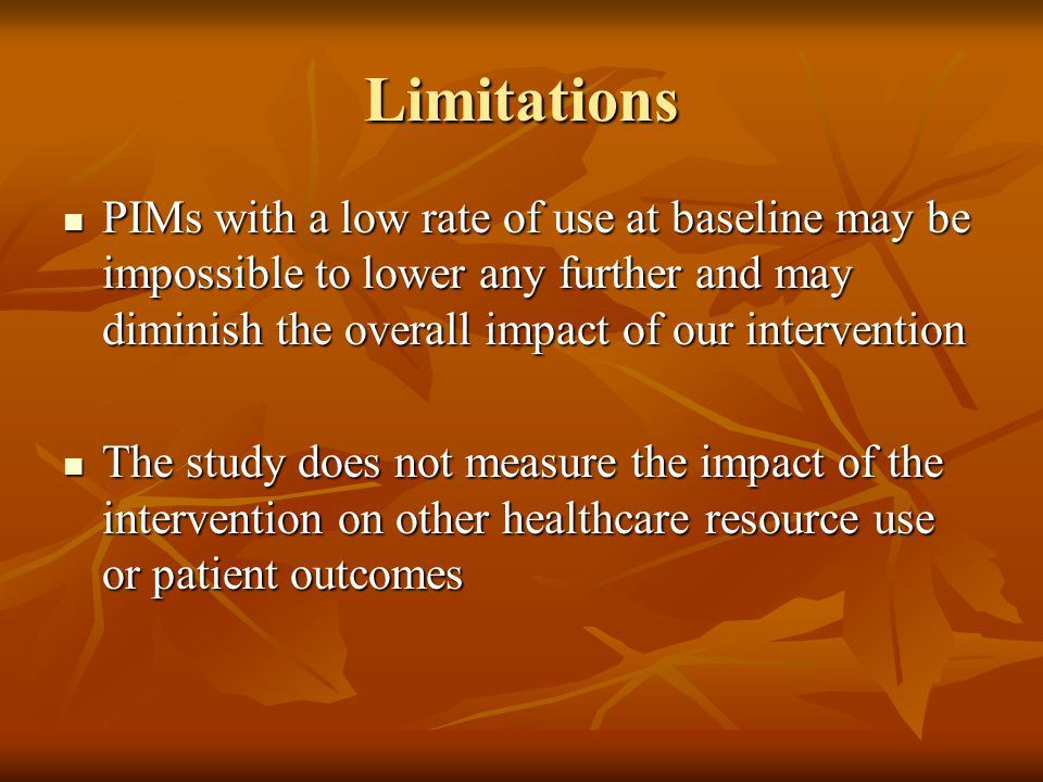 Limitations PIMs with a low rate of use at baseline may be impossible to lower any further and may diminish the overall impact of our intervention PIMs with a low rate of use at baseline may be impossible to lower any further and may diminish the overall impact of our intervention The study does not measure the impact of the intervention on other healthcare resource use or patient outcomes The study does not measure the impact of the intervention on other healthcare resource use or patient outcomes