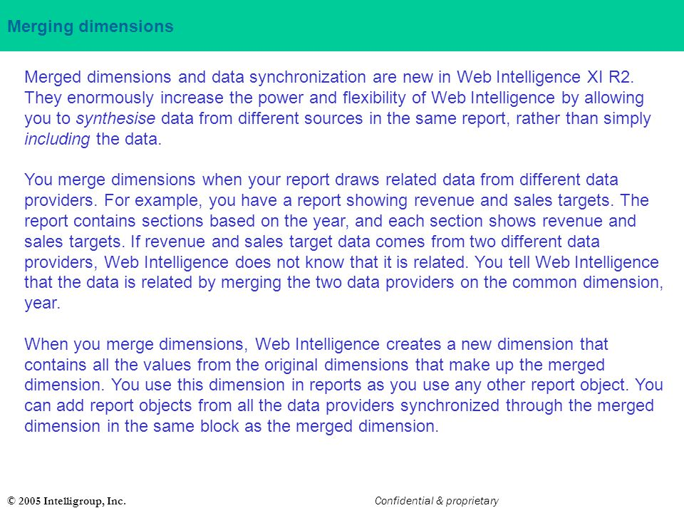 © 2005 Intelligroup, Inc. Confidential & proprietary Merging dimensions Merged dimensions and data synchronization are new in Web Intelligence XI R2.