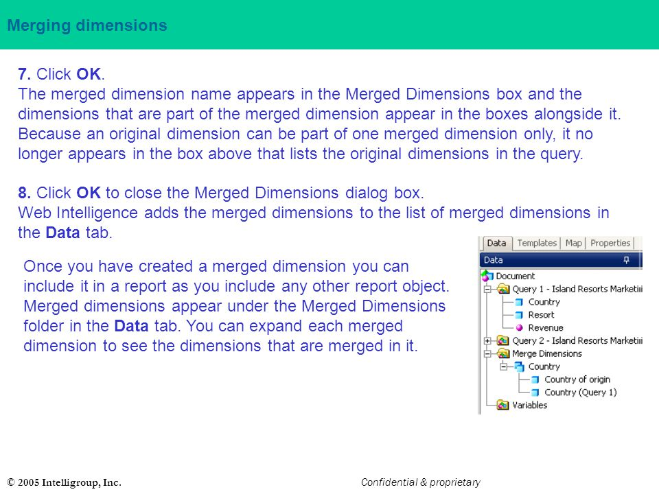© 2005 Intelligroup, Inc. Confidential & proprietary Merging dimensions 7. Click OK. The merged dimension name appears in the Merged Dimensions box an