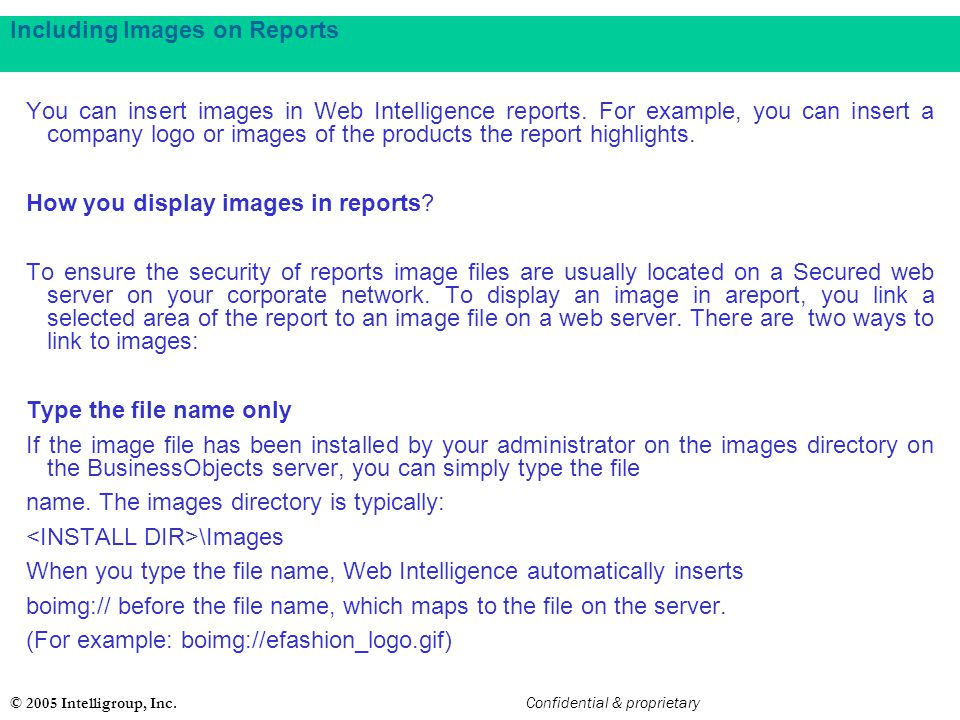 © 2005 Intelligroup, Inc. Confidential & proprietary Including Images on Reports You can insert images in Web Intelligence reports. For example, you c