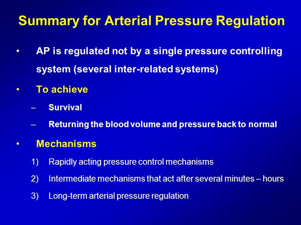 Summary for Arterial Pressure Regulation AP is regulated not by a single pressure controlling system (several inter-related systems) To achieve –Survi