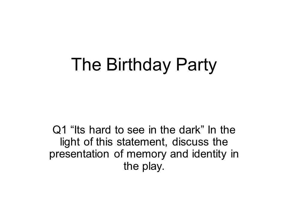 The Birthday Party Q1 Its hard to see in the dark In the light of this statement, discuss the presentation of memory and identity in the play.