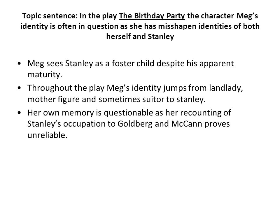 Topic sentence: In the play The Birthday Party the character Meg's identity is often in question as she has misshapen identities of both herself and Stanley Meg sees Stanley as a foster child despite his apparent maturity.