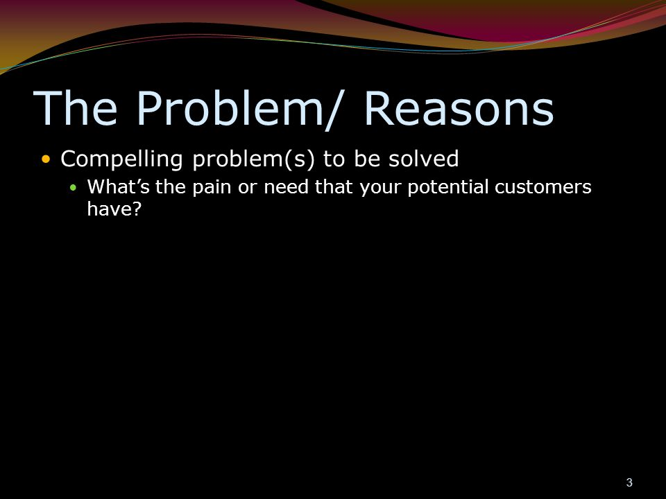 The Problem/ Reasons Compelling problem(s) to be solved What's the pain or need that your potential customers have? 3