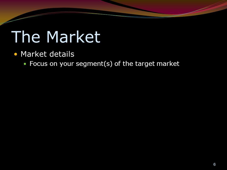The Market Market details Focus on your segment(s) of the target market 6