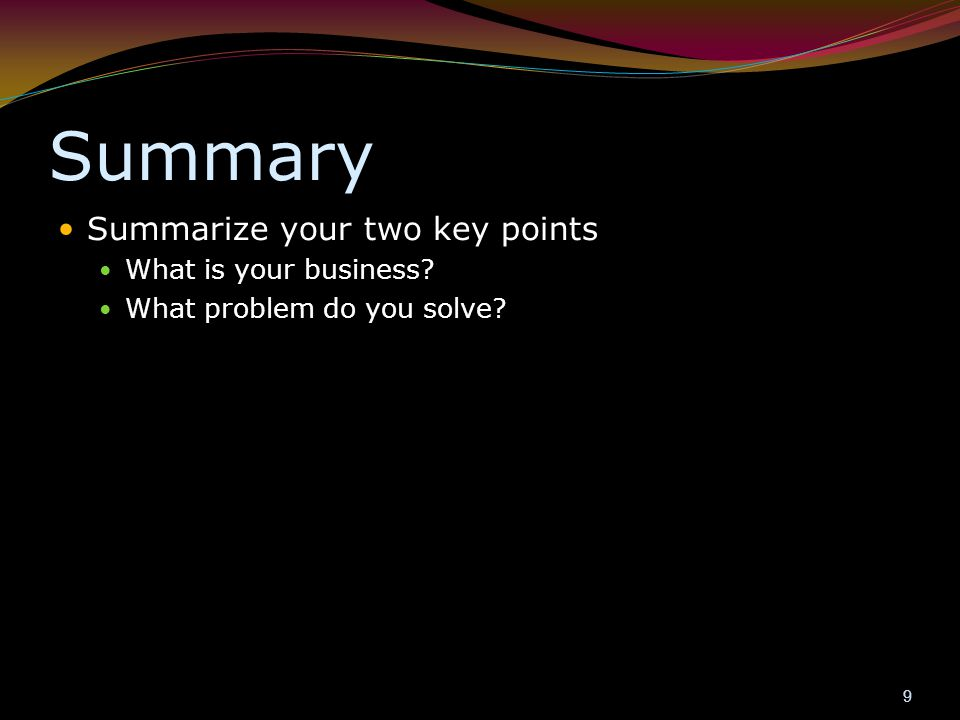 Summary Summarize your two key points What is your business? What problem do you solve? 9