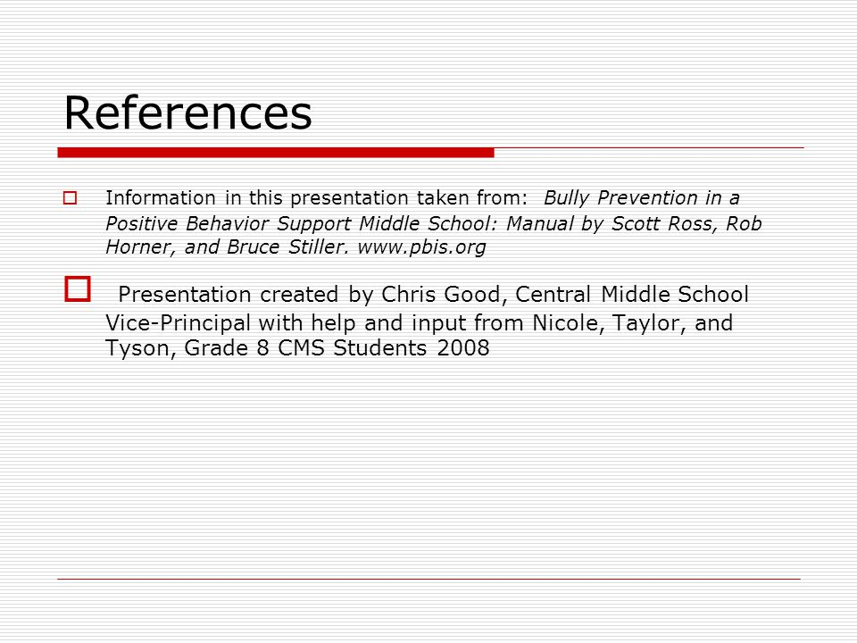 References  Information in this presentation taken from: Bully Prevention in a Positive Behavior Support Middle School: Manual by Scott Ross, Rob Horner, and Bruce Stiller.