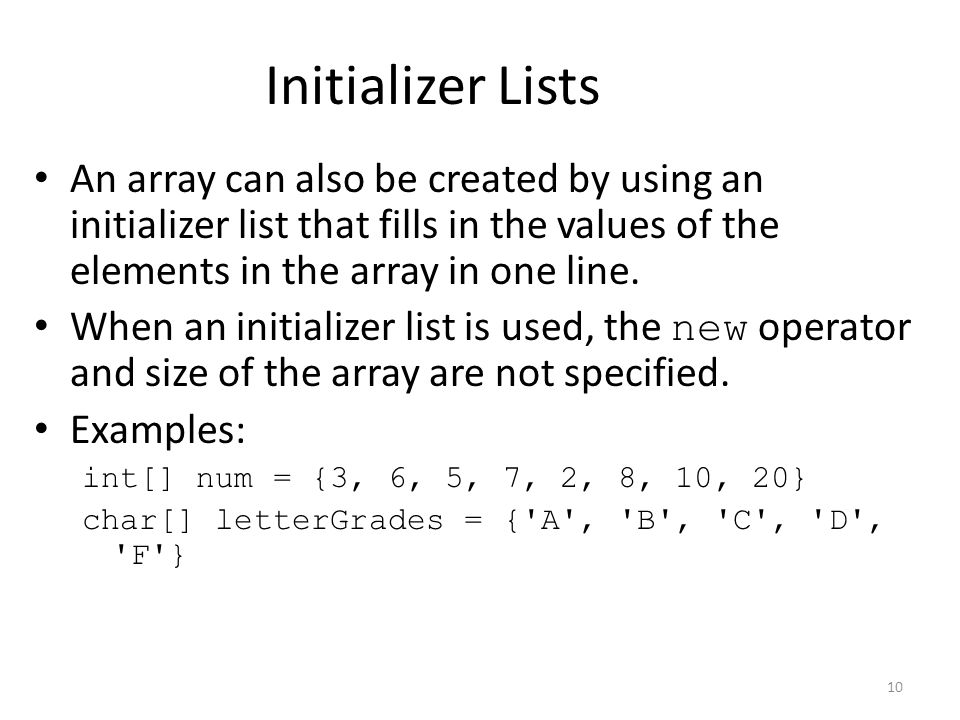 10 Initializer Lists An array can also be created by using an initializer list that fills in the values of the elements in the array in one line.