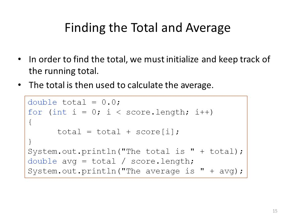 15 Finding the Total and Average In order to find the total, we must initialize and keep track of the running total.