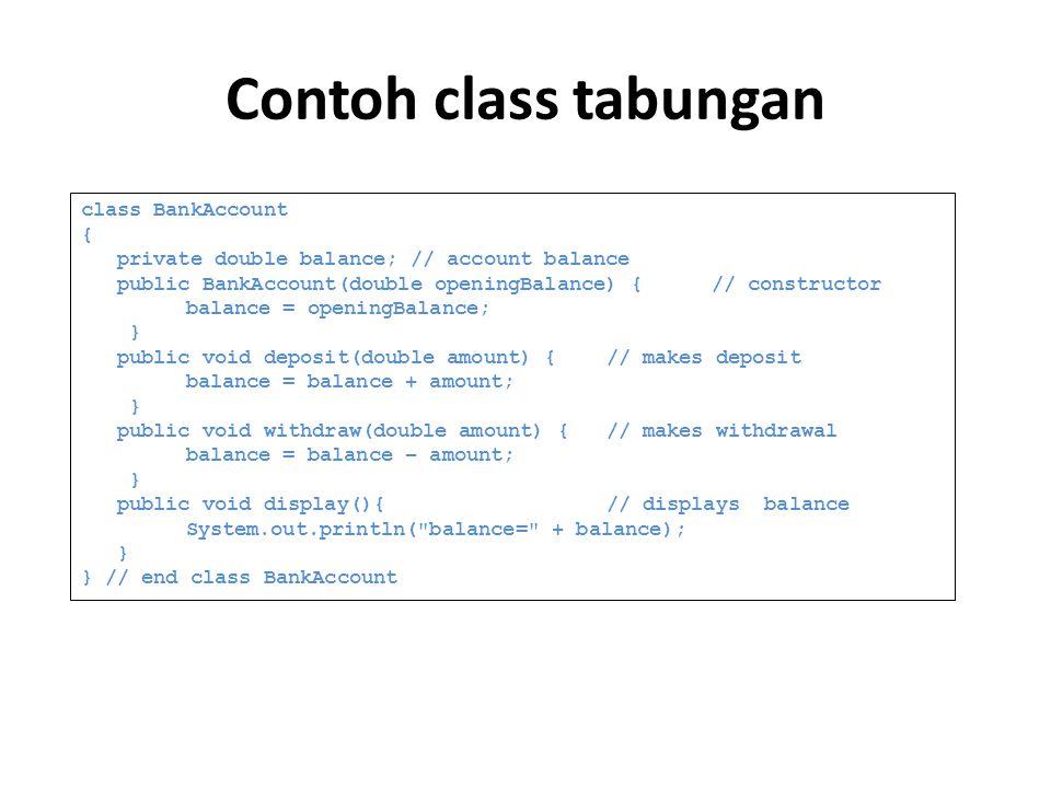 Contoh class tabungan class BankAccount { private double balance; // account balance public BankAccount(double openingBalance) {// constructor balance = openingBalance; } public void deposit(double amount) {// makes deposit balance = balance + amount; } public void withdraw(double amount) {// makes withdrawal balance = balance – amount; } public void display(){ // displays balance System.out.println( balance= + balance); } } // end class BankAccount