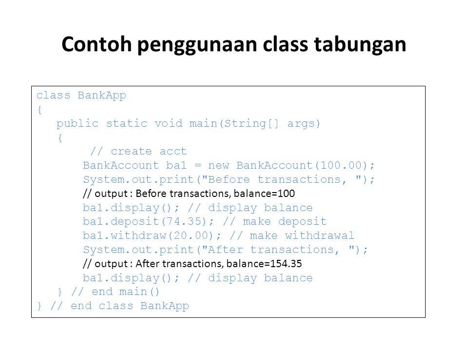 Contoh penggunaan class tabungan class BankApp { public static void main(String[] args) { // create acct BankAccount ba1 = new BankAccount(100.00); System.out.print( Before transactions, ); // output : Before transactions, balance=100 ba1.display(); // display balance ba1.deposit(74.35); // make deposit ba1.withdraw(20.00); // make withdrawal System.out.print( After transactions, ); // output : After transactions, balance=154.35 ba1.display(); // display balance } // end main() } // end class BankApp