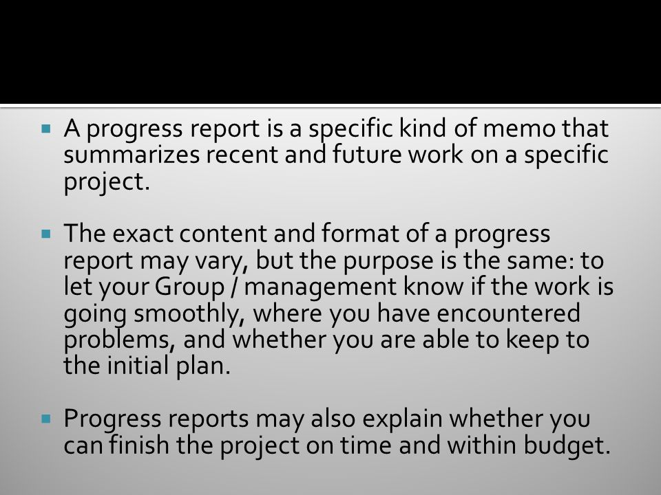  A progress report is a specific kind of memo that summarizes recent and future work on a specific project.
