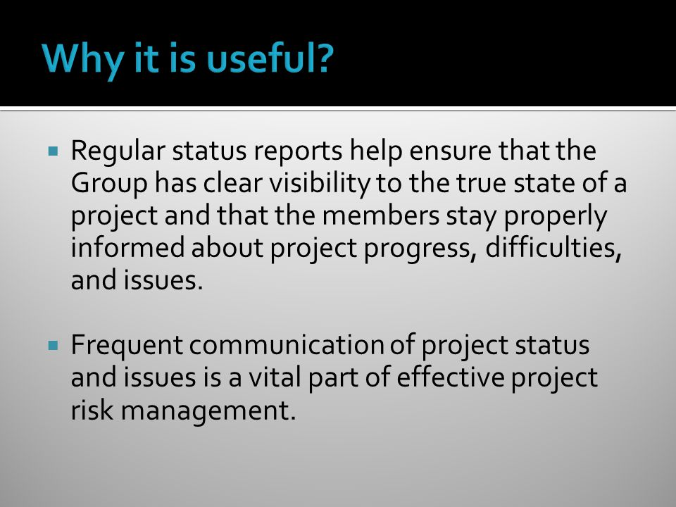 Regular status reports help ensure that the Group has clear visibility to the true state of a project and that the members stay properly informed about project progress, difficulties, and issues.
