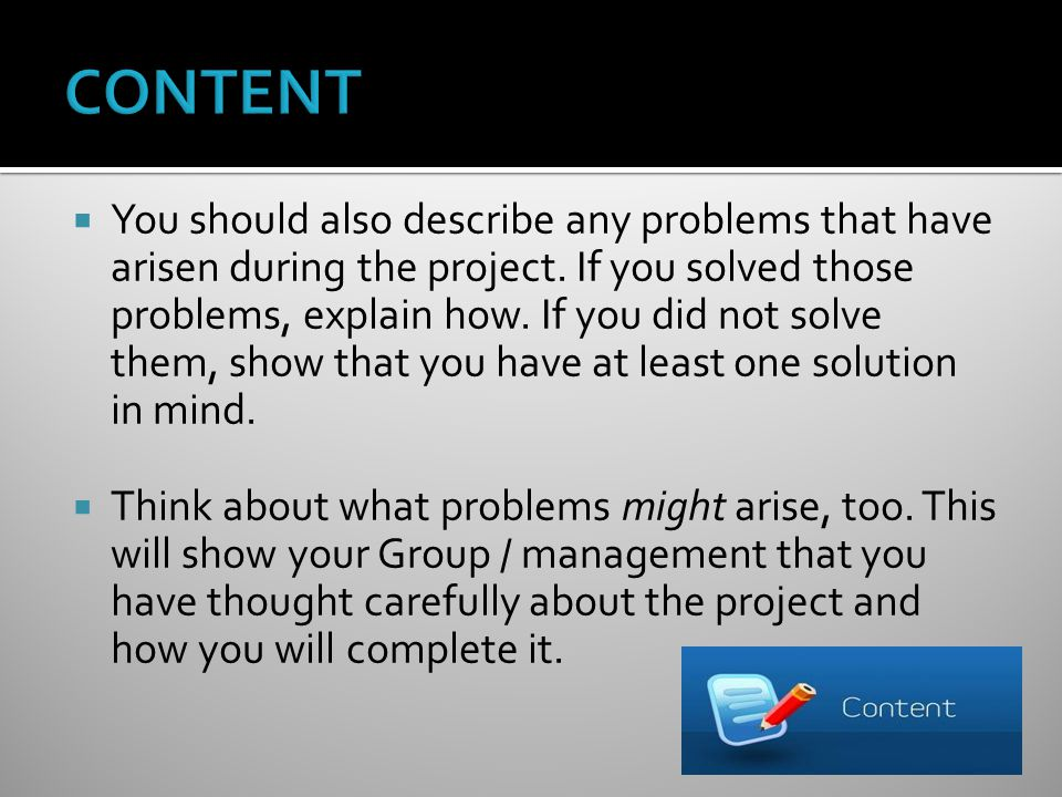 You should also describe any problems that have arisen during the project.