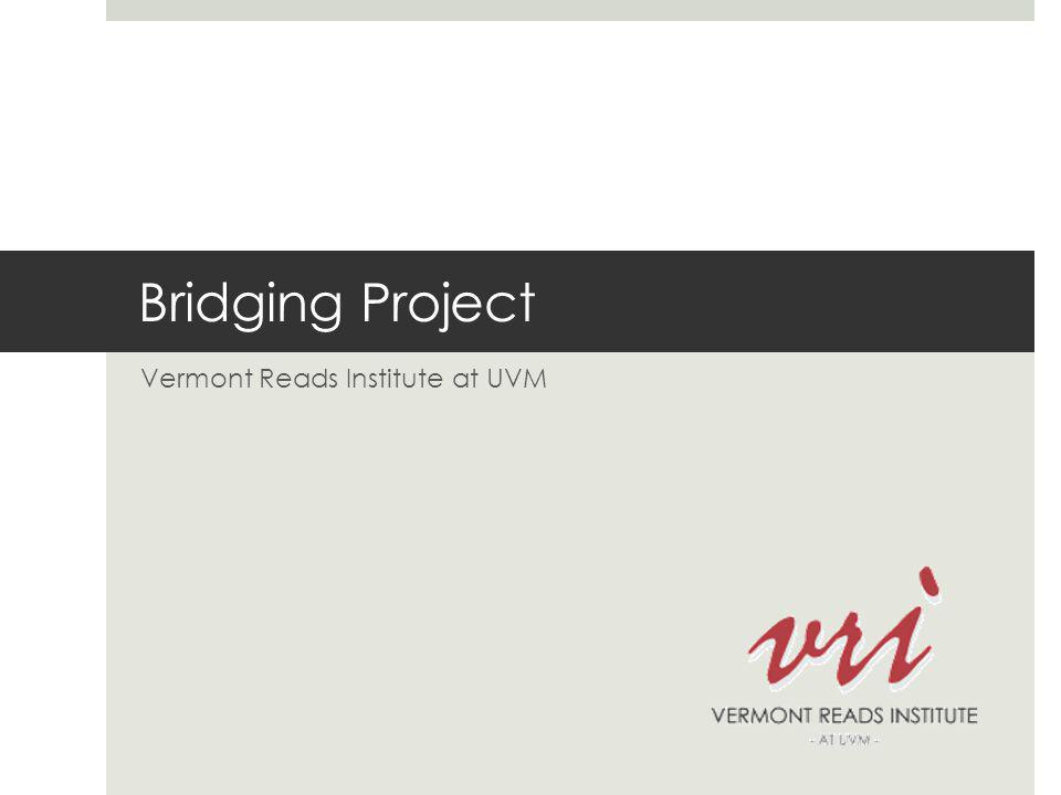 Bridging Project Requirements  Participating Schools are required to:  Complete the self-assessment  Commit to 2 hours of release time a month for teachers to participate in professional development  Send a team of at least 3 teachers to the VRI at UVM Summer Institute  Administer the Gates-MacGinitie as a screener each September  Establish a literacy steering committee with grade level representation that meets once a month  Agree to data collection and analysis of the Project's work in the school  Commit to building a 90-minute literacy block  Ensure that all faculty in the participating grades are committed to engaging in the work