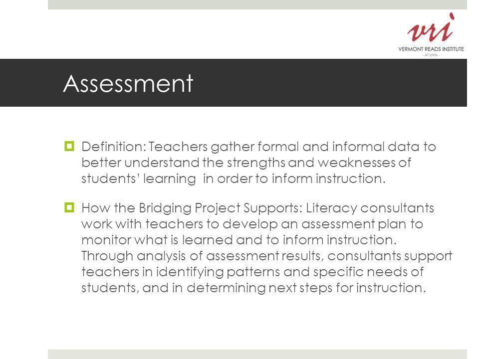 Assessment  Definition: Teachers gather formal and informal data to better understand the strengths and weaknesses of students' learning in order to inform instruction.