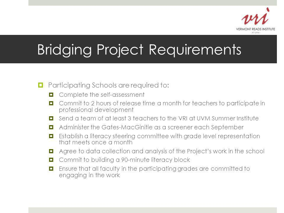 Bridging Project Requirements  Participating Schools are required to:  Complete the self-assessment  Commit to 2 hours of release time a month for teachers to participate in professional development  Send a team of at least 3 teachers to the VRI at UVM Summer Institute  Administer the Gates-MacGinitie as a screener each September  Establish a literacy steering committee with grade level representation that meets once a month  Agree to data collection and analysis of the Project's work in the school  Commit to building a 90-minute literacy block  Ensure that all faculty in the participating grades are committed to engaging in the work