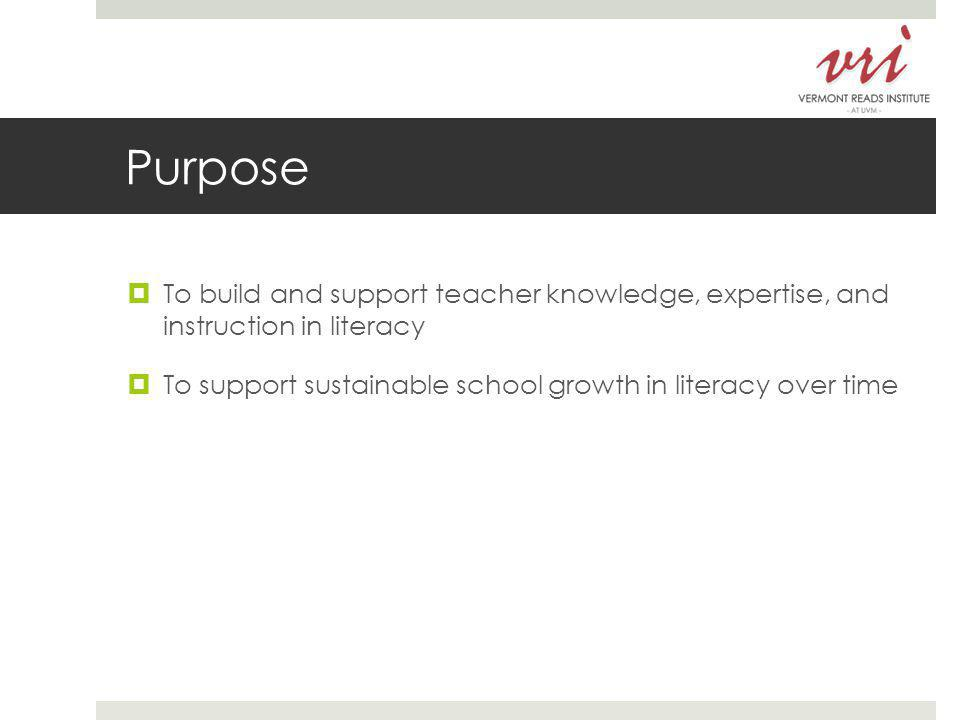 Purpose  To build and support teacher knowledge, expertise, and instruction in literacy  To support sustainable school growth in literacy over time