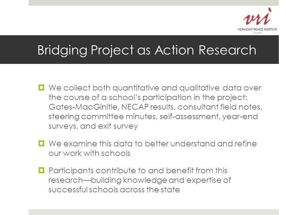 Bridging Project as Action Research  We collect both quantitative and qualitative data over the course of a school's participation in the project: Gates-MacGinitie, NECAP results, consultant field notes, steering committee minutes, self-assessment, year-end surveys, and exit survey  We examine this data to better understand and refine our work with schools  Participants contribute to and benefit from this research—building knowledge and expertise of successful schools across the state