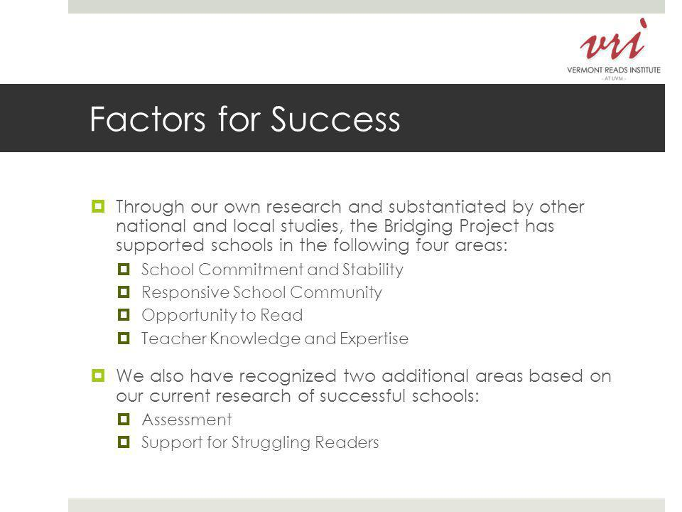 Factors for Success  Through our own research and substantiated by other national and local studies, the Bridging Project has supported schools in the following four areas:  School Commitment and Stability  Responsive School Community  Opportunity to Read  Teacher Knowledge and Expertise  We also have recognized two additional areas based on our current research of successful schools:  Assessment  Support for Struggling Readers