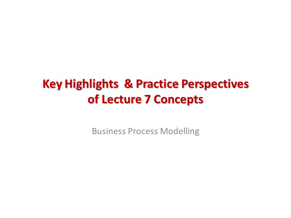 Key Highlights & Practice Perspectives of Lecture 7 Concepts Business Process Modelling