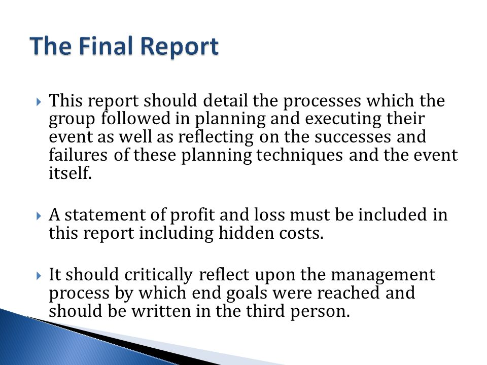  This report should detail the processes which the group followed in planning and executing their event as well as reflecting on the successes and failures of these planning techniques and the event itself.