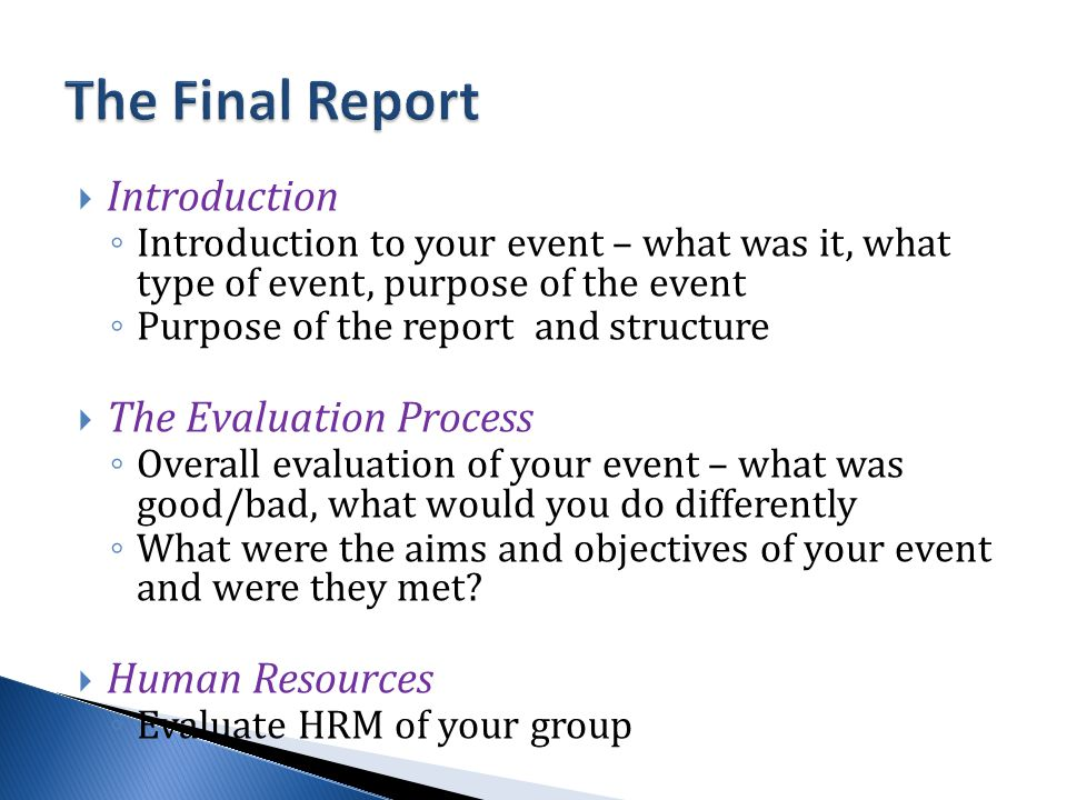  Introduction ◦ Introduction to your event – what was it, what type of event, purpose of the event ◦ Purpose of the report and structure  The Evaluation Process ◦ Overall evaluation of your event – what was good/bad, what would you do differently ◦ What were the aims and objectives of your event and were they met.